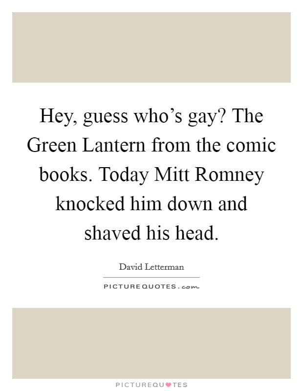 Hey, guess who's gay? The Green Lantern from the comic books. Today Mitt Romney knocked him down and shaved his head Picture Quote #1
