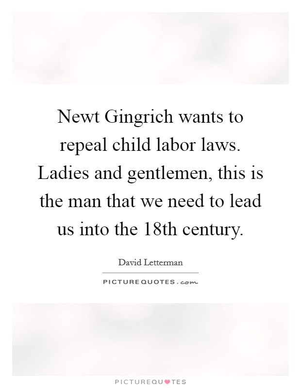 Newt Gingrich wants to repeal child labor laws. Ladies and gentlemen, this is the man that we need to lead us into the 18th century Picture Quote #1