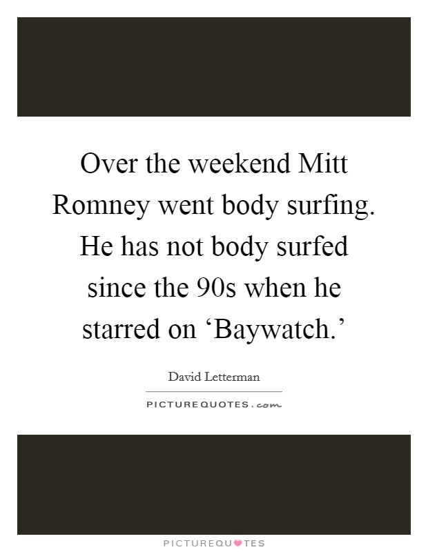 Over the weekend Mitt Romney went body surfing. He has not body surfed since the  90s when he starred on 'Baywatch.' Picture Quote #1