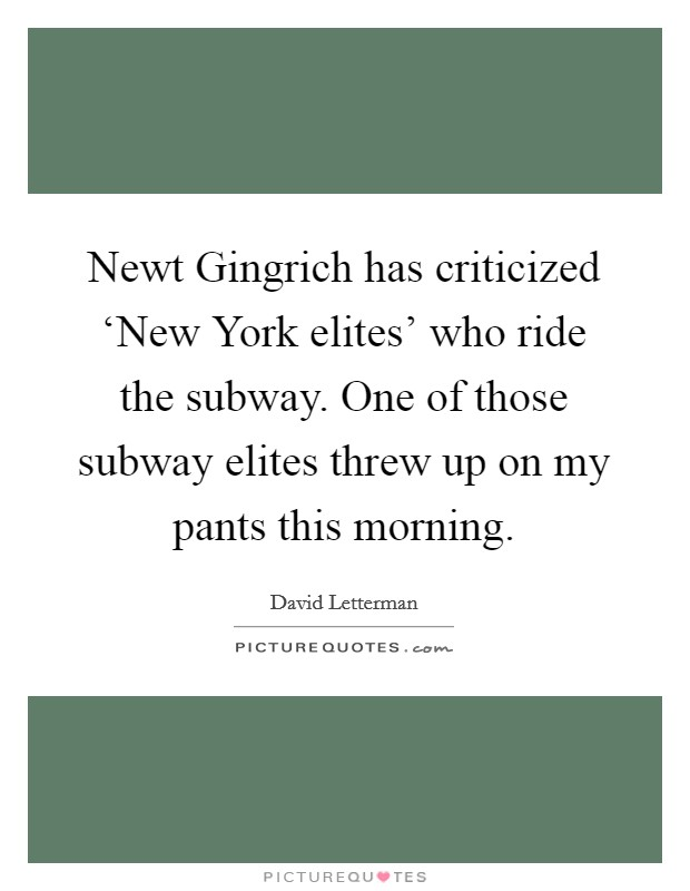 Newt Gingrich has criticized 'New York elites' who ride the subway. One of those subway elites threw up on my pants this morning Picture Quote #1