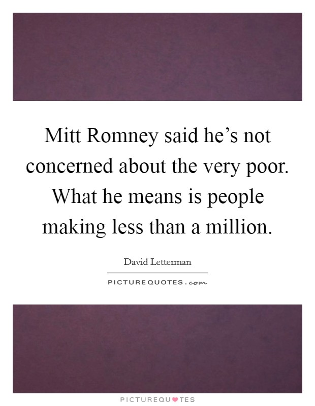 Mitt Romney said he's not concerned about the very poor. What he means is people making less than a million Picture Quote #1