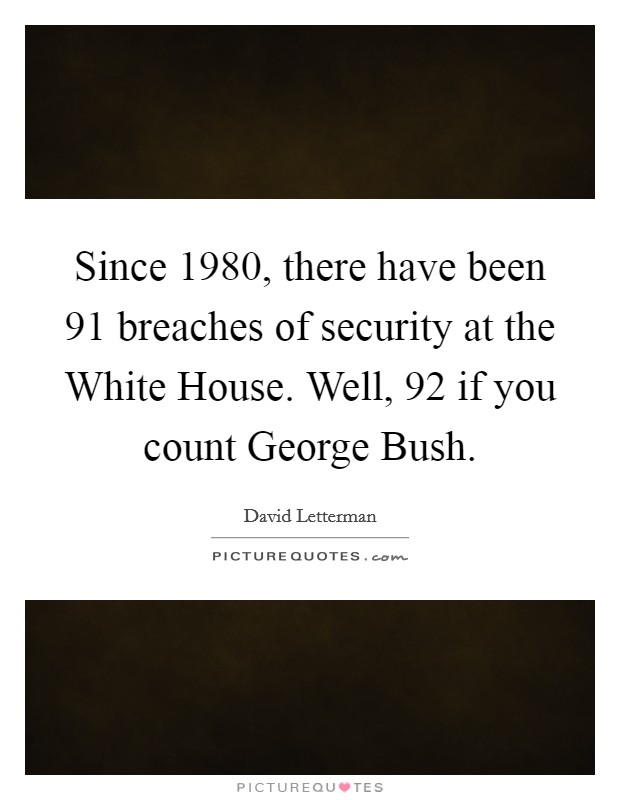 Since 1980, there have been 91 breaches of security at the White House. Well, 92 if you count George Bush Picture Quote #1