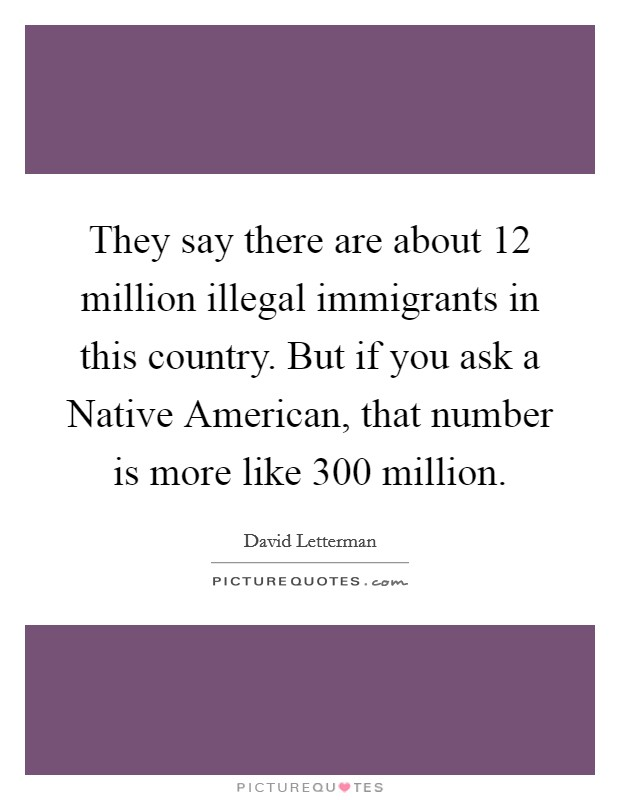 They say there are about 12 million illegal immigrants in this country. But if you ask a Native American, that number is more like 300 million Picture Quote #1