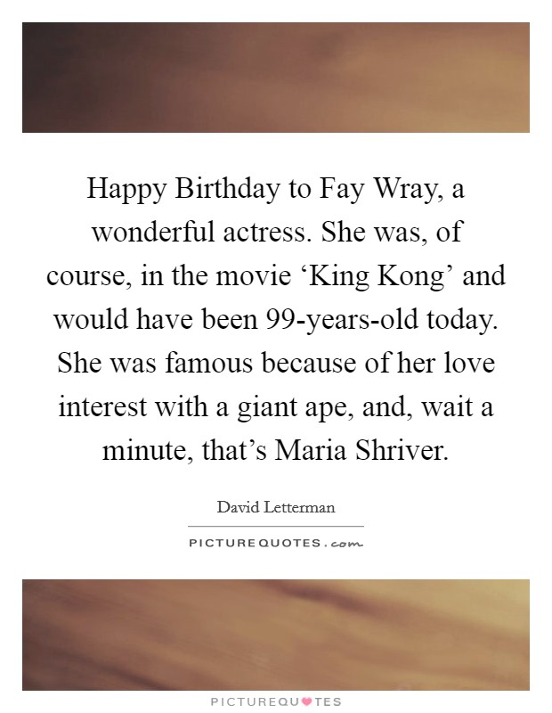 Happy Birthday to Fay Wray, a wonderful actress. She was, of course, in the movie 'King Kong' and would have been 99-years-old today. She was famous because of her love interest with a giant ape, and, wait a minute, that's Maria Shriver Picture Quote #1