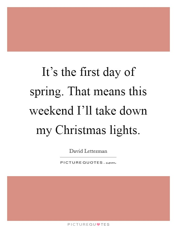 It's the first day of spring. That means this weekend I'll take down my Christmas lights Picture Quote #1