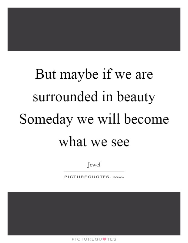 But maybe if we are surrounded in beauty Someday we will become what we see Picture Quote #1