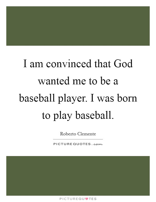 I am convinced that God wanted me to be a baseball player. I was born to play baseball Picture Quote #1