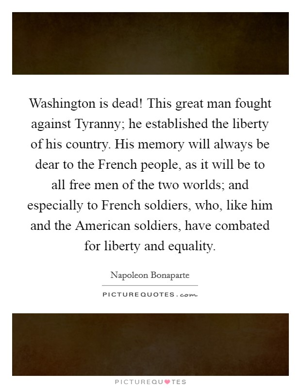 Washington is dead! This great man fought against Tyranny; he established the liberty of his country. His memory will always be dear to the French people, as it will be to all free men of the two worlds; and especially to French soldiers, who, like him and the American soldiers, have combated for liberty and equality Picture Quote #1