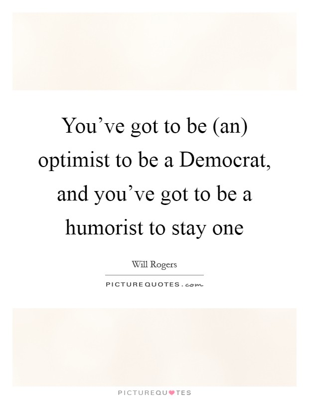 You've got to be (an) optimist to be a Democrat, and you've got to be a humorist to stay one Picture Quote #1