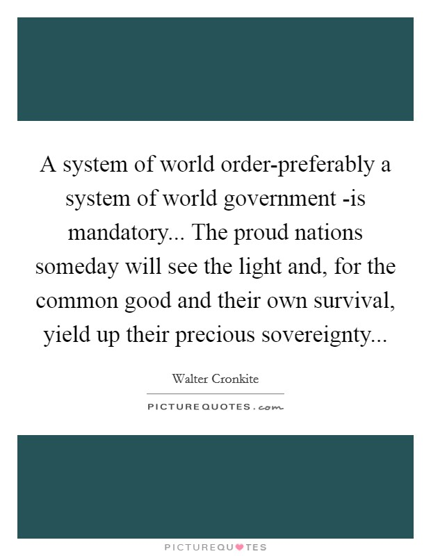 A system of world order-preferably a system of world government -is mandatory... The proud nations someday will see the light and, for the common good and their own survival, yield up their precious sovereignty Picture Quote #1