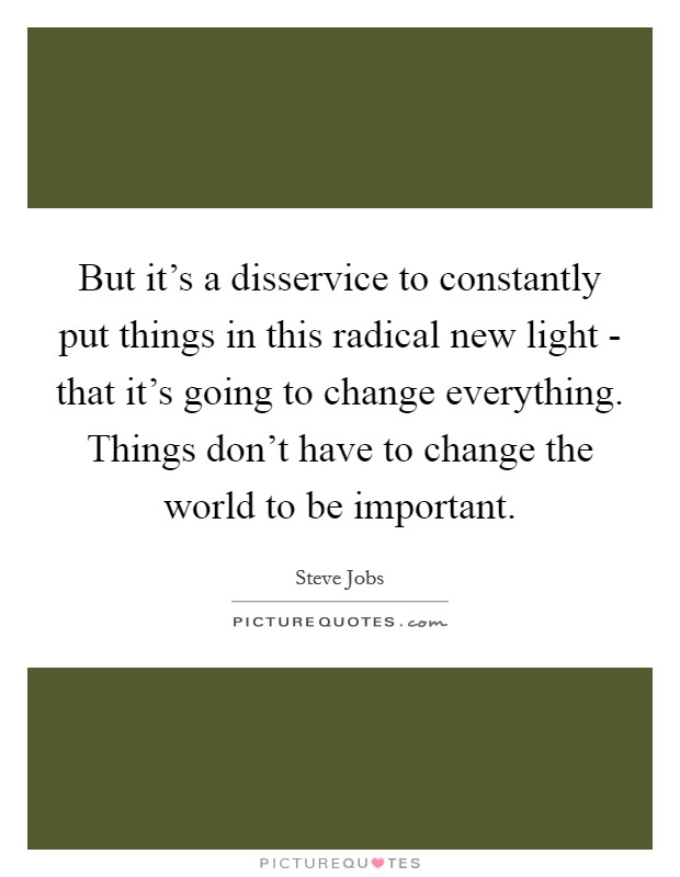 But it's a disservice to constantly put things in this radical new light - that it's going to change everything. Things don't have to change the world to be important Picture Quote #1