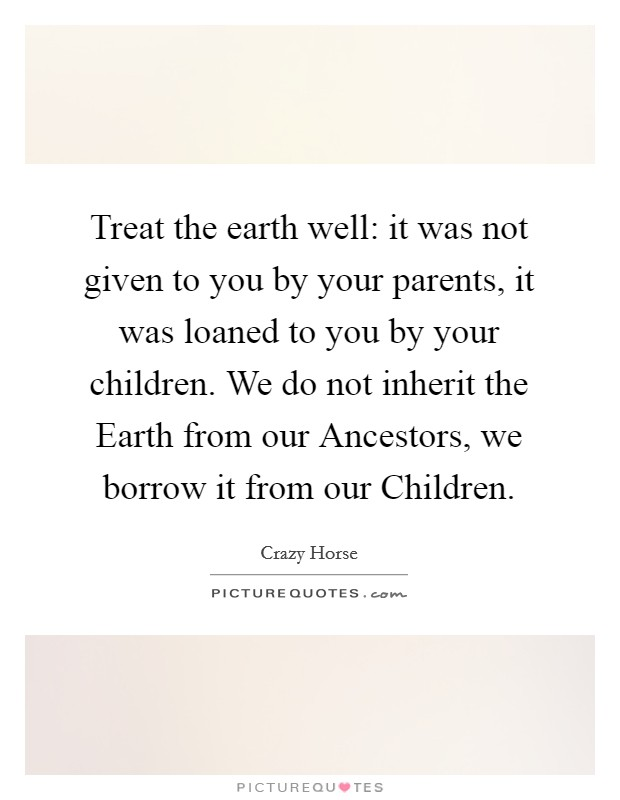 Treat the earth well: it was not given to you by your parents, it was loaned to you by your children. We do not inherit the Earth from our Ancestors, we borrow it from our Children Picture Quote #1