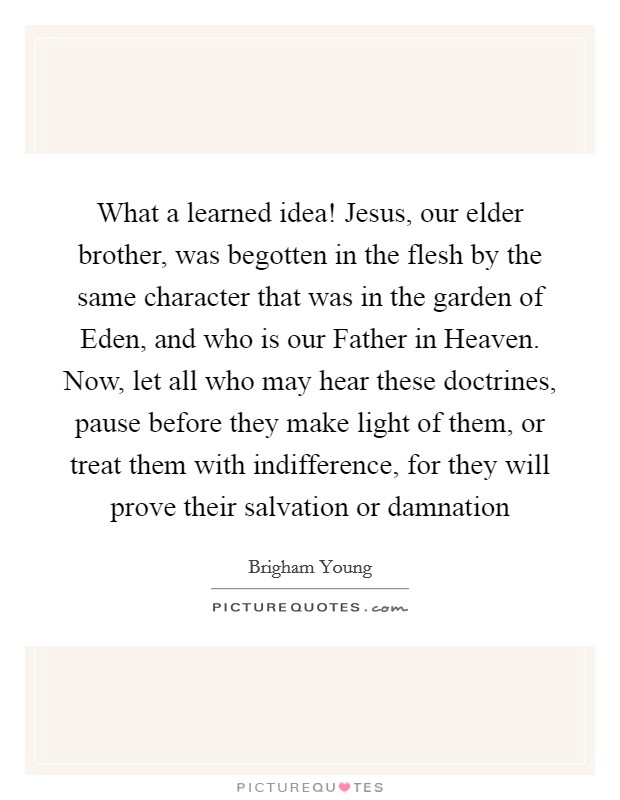 What a learned idea! Jesus, our elder brother, was begotten in the flesh by the same character that was in the garden of Eden, and who is our Father in Heaven. Now, let all who may hear these doctrines, pause before they make light of them, or treat them with indifference, for they will prove their salvation or damnation Picture Quote #1