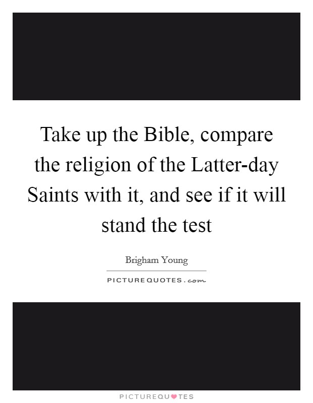 Take up the Bible, compare the religion of the Latter-day Saints with it, and see if it will stand the test Picture Quote #1