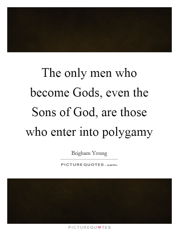 The only men who become Gods, even the Sons of God, are those who enter into polygamy Picture Quote #1