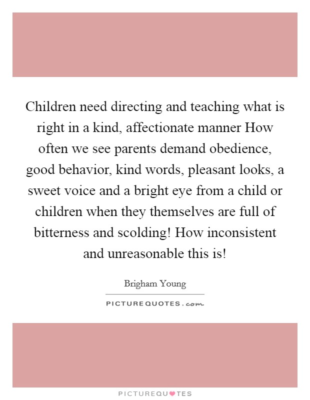 Children need directing and teaching what is right in a kind, affectionate manner How often we see parents demand obedience, good behavior, kind words, pleasant looks, a sweet voice and a bright eye from a child or children when they themselves are full of bitterness and scolding! How inconsistent and unreasonable this is! Picture Quote #1