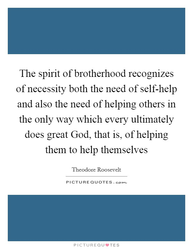 The spirit of brotherhood recognizes of necessity both the need of self-help and also the need of helping others in the only way which every ultimately does great God, that is, of helping them to help themselves Picture Quote #1