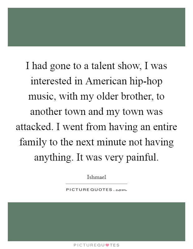 I had gone to a talent show, I was interested in American hip-hop music, with my older brother, to another town and my town was attacked. I went from having an entire family to the next minute not having anything. It was very painful Picture Quote #1