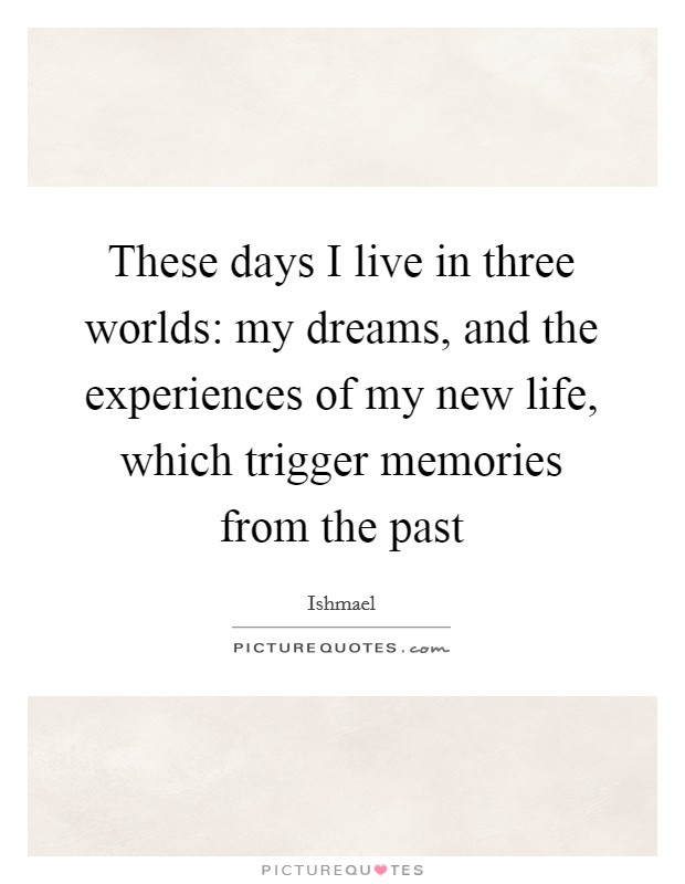 These days I live in three worlds: my dreams, and the experiences of my new life, which trigger memories from the past Picture Quote #1