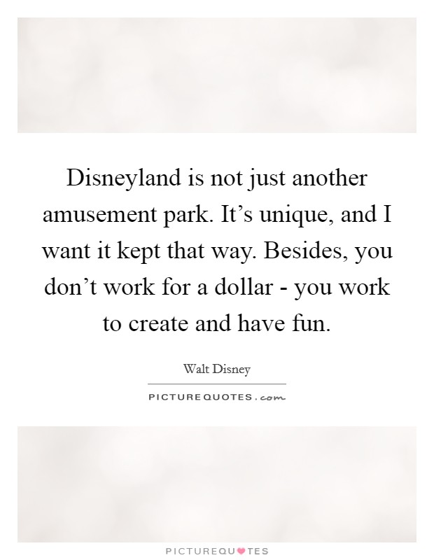 Disneyland is not just another amusement park. It's unique, and I want it kept that way. Besides, you don't work for a dollar - you work to create and have fun Picture Quote #1