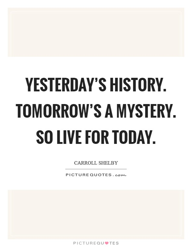 Yesterday's History. Tomorrow's a Mystery. So live for today Picture Quote #1