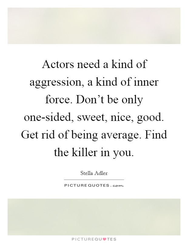 Actors need a kind of aggression, a kind of inner force. Don't be only one-sided, sweet, nice, good. Get rid of being average. Find the killer in you Picture Quote #1