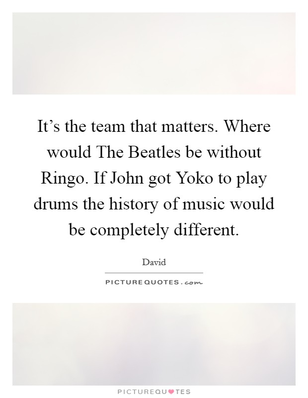 It's the team that matters. Where would The Beatles be without Ringo. If John got Yoko to play drums the history of music would be completely different Picture Quote #1