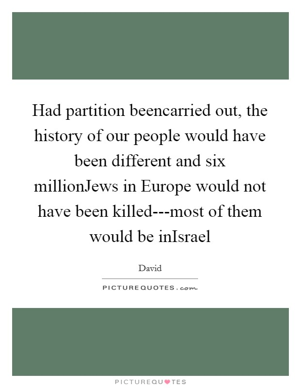 Had partition beencarried out, the history of our people would have been different and six millionJews in Europe would not have been killed---most of them would be inIsrael Picture Quote #1
