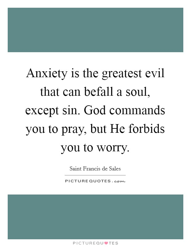 Anxiety is the greatest evil that can befall a soul, except sin. God commands you to pray, but He forbids you to worry Picture Quote #1