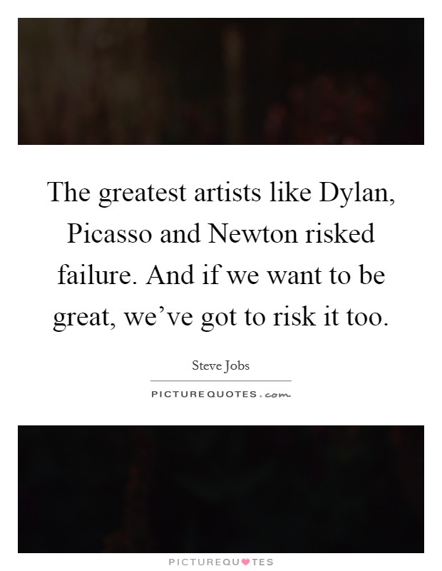 The greatest artists like Dylan, Picasso and Newton risked failure. And if we want to be great, we've got to risk it too Picture Quote #1