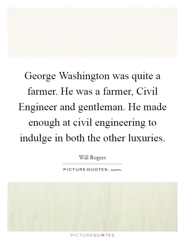 George Washington was quite a farmer. He was a farmer, Civil Engineer and gentleman. He made enough at civil engineering to indulge in both the other luxuries Picture Quote #1