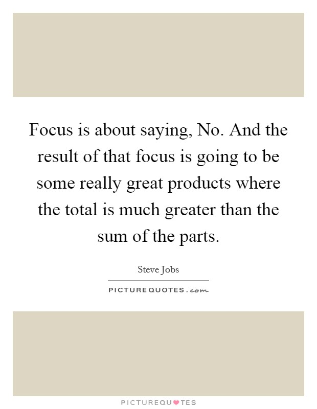 Focus is about saying, No. And the result of that focus is going to be some really great products where the total is much greater than the sum of the parts Picture Quote #1