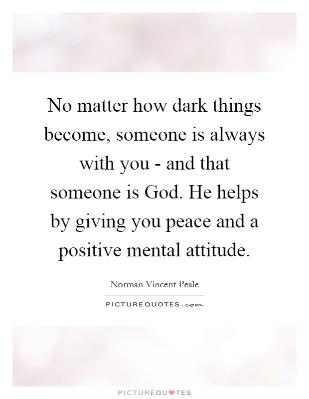 No matter how dark things become, someone is always with you - and that someone is God. He helps by giving you peace and a positive mental attitude Picture Quote #1