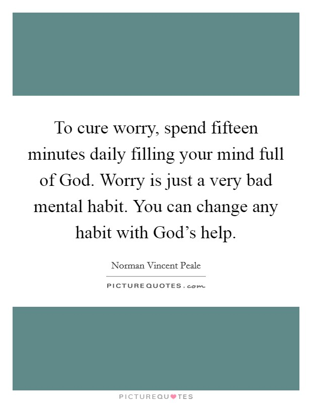 To cure worry, spend fifteen minutes daily filling your mind full of God. Worry is just a very bad mental habit. You can change any habit with God's help Picture Quote #1