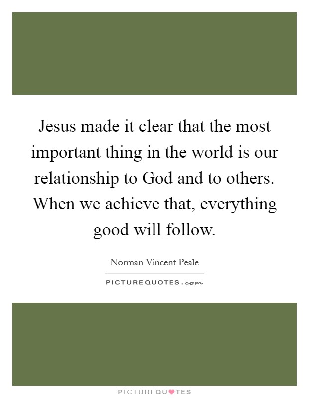 Jesus made it clear that the most important thing in the world is our relationship to God and to others. When we achieve that, everything good will follow Picture Quote #1