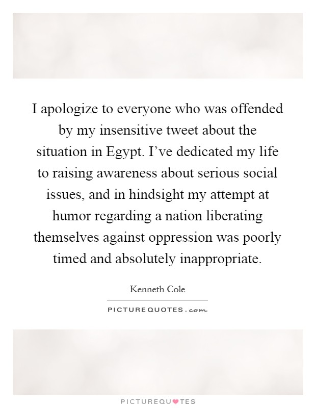 I apologize to everyone who was offended by my insensitive tweet about the situation in Egypt. I've dedicated my life to raising awareness about serious social issues, and in hindsight my attempt at humor regarding a nation liberating themselves against oppression was poorly timed and absolutely inappropriate Picture Quote #1
