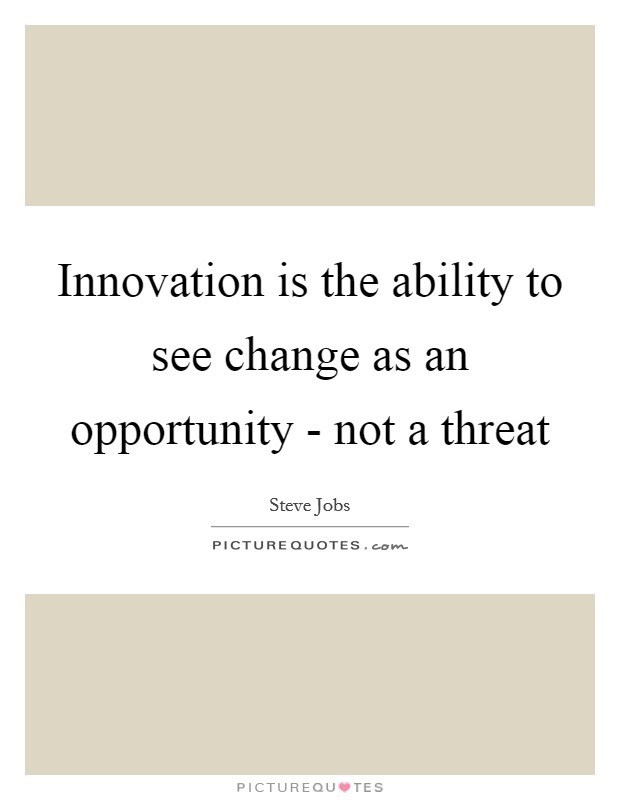 Innovation is the ability to see change as an opportunity - not a threat Picture Quote #1