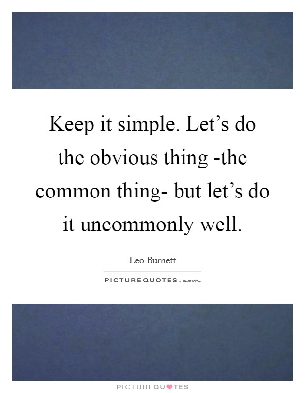 Keep it simple. Let's do the obvious thing -the common thing- but let's do it uncommonly well Picture Quote #1
