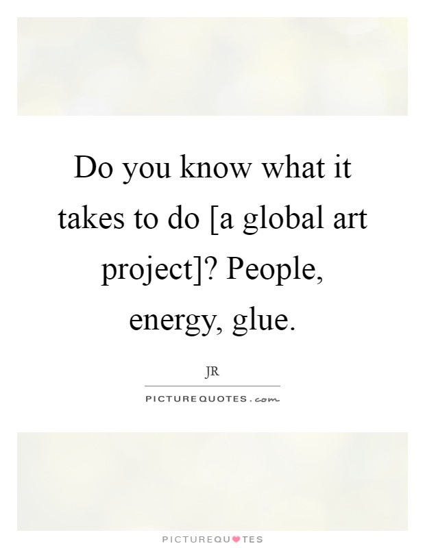Do you know what it takes to do [a global art project]? People, energy, glue Picture Quote #1