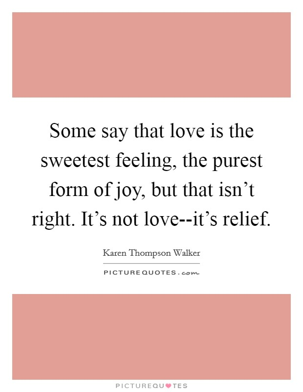 Some say that love is the sweetest feeling, the purest form of joy, but that isn't right. It's not love--it's relief Picture Quote #1