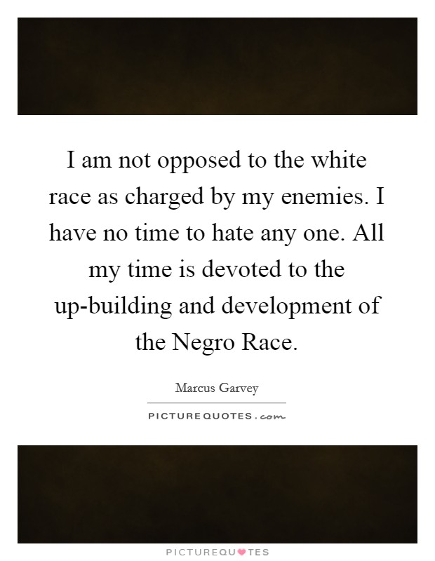 I am not opposed to the white race as charged by my enemies. I have no time to hate any one. All my time is devoted to the up-building and development of the Negro Race Picture Quote #1