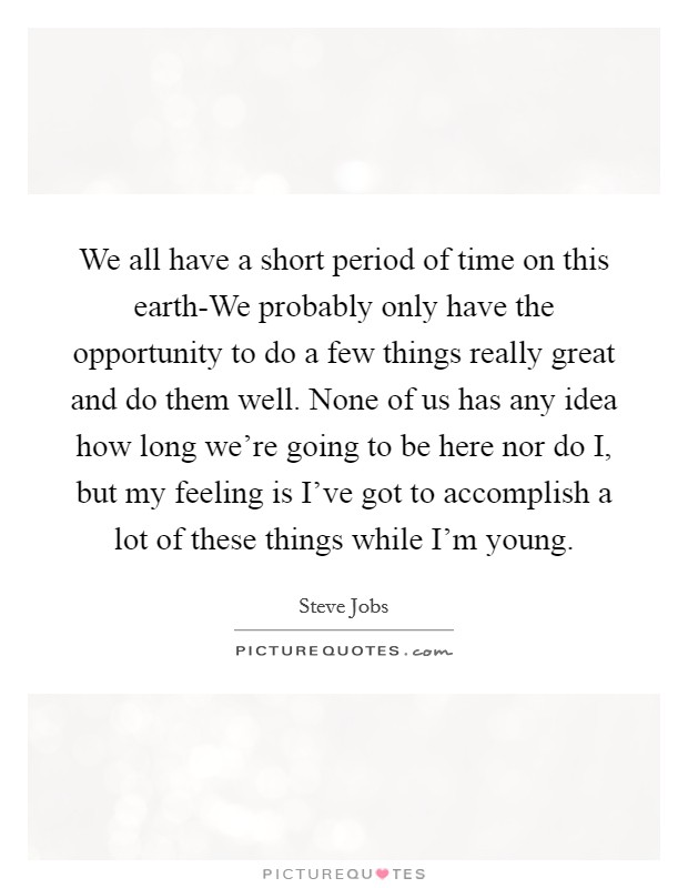 We all have a short period of time on this earth-We probably only have the opportunity to do a few things really great and do them well. None of us has any idea how long we're going to be here nor do I, but my feeling is I've got to accomplish a lot of these things while I'm young Picture Quote #1