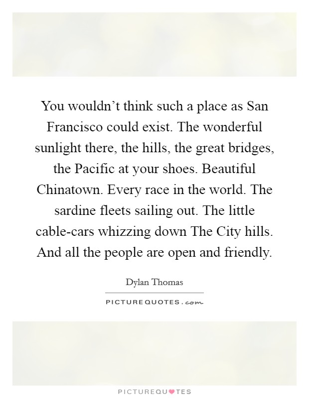 You wouldn't think such a place as San Francisco could exist. The wonderful sunlight there, the hills, the great bridges, the Pacific at your shoes. Beautiful Chinatown. Every race in the world. The sardine fleets sailing out. The little cable-cars whizzing down The City hills. And all the people are open and friendly Picture Quote #1