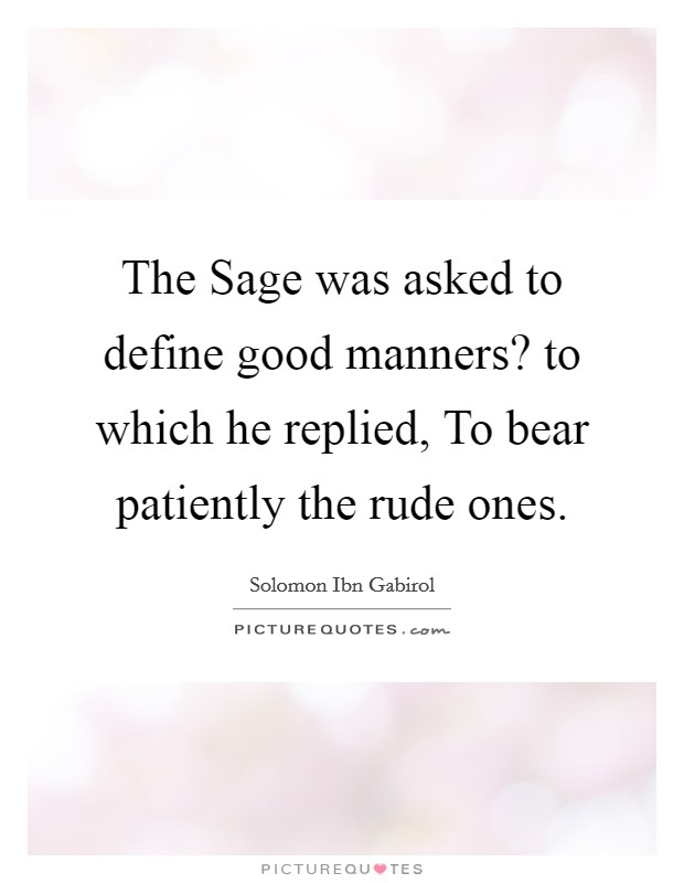 The Sage was asked to define good manners? to which he replied, To bear patiently the rude ones Picture Quote #1
