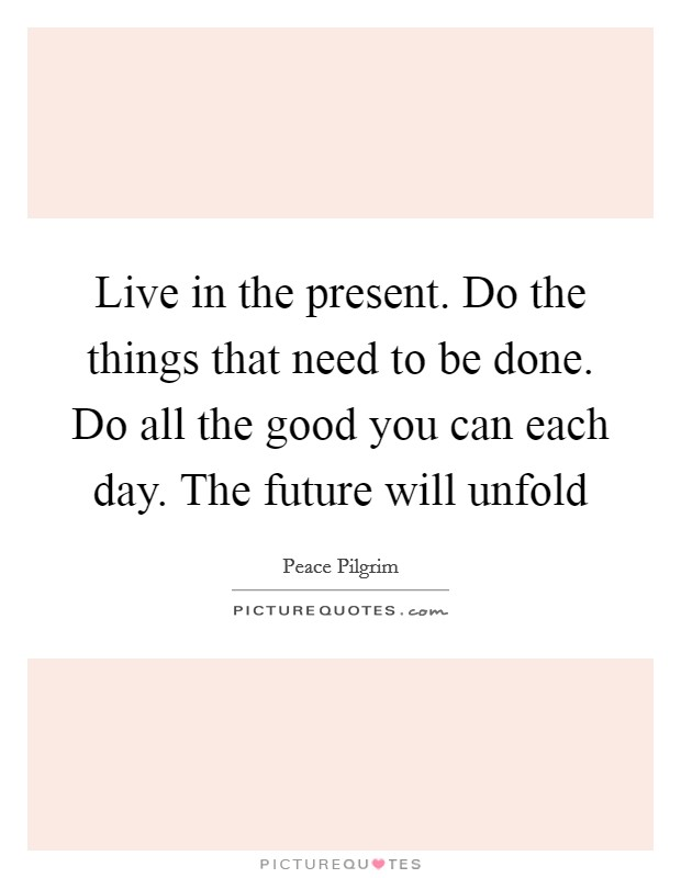 Live in the present. Do the things that need to be done. Do all the good you can each day. The future will unfold Picture Quote #1