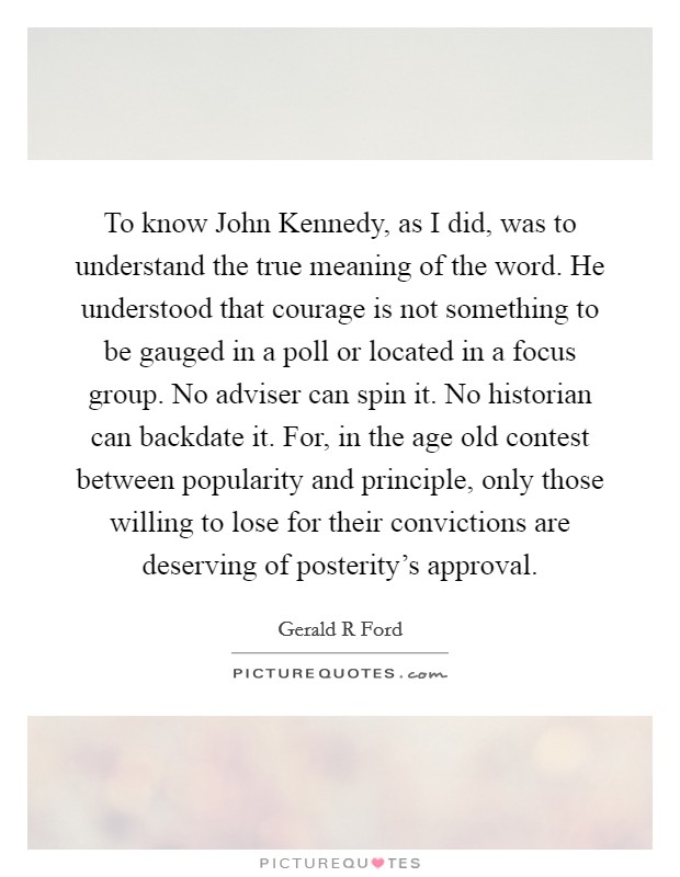 To know John Kennedy, as I did, was to understand the true meaning of the word. He understood that courage is not something to be gauged in a poll or located in a focus group. No adviser can spin it. No historian can backdate it. For, in the age old contest between popularity and principle, only those willing to lose for their convictions are deserving of posterity's approval Picture Quote #1