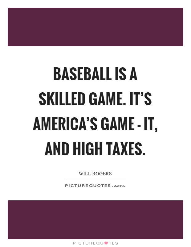 Baseball is a skilled game. It's America's game - it, and high taxes Picture Quote #1