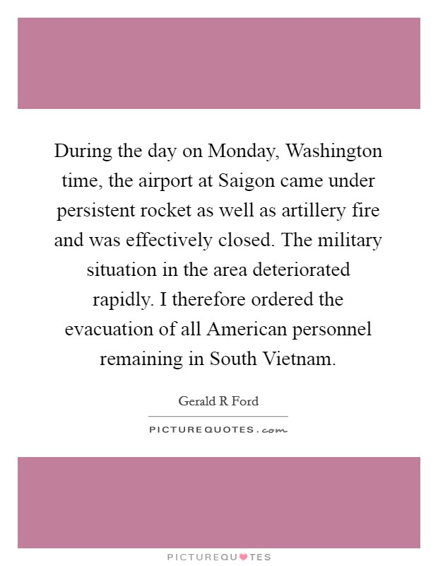 During the day on Monday, Washington time, the airport at Saigon came under persistent rocket as well as artillery fire and was effectively closed. The military situation in the area deteriorated rapidly. I therefore ordered the evacuation of all American personnel remaining in South Vietnam Picture Quote #1