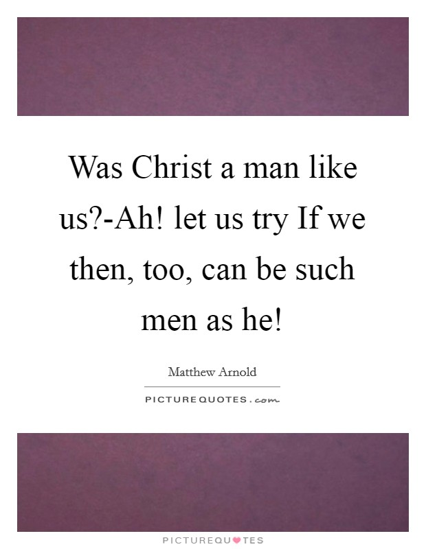 Was Christ a man like us?-Ah! let us try If we then, too, can be such men as he! Picture Quote #1