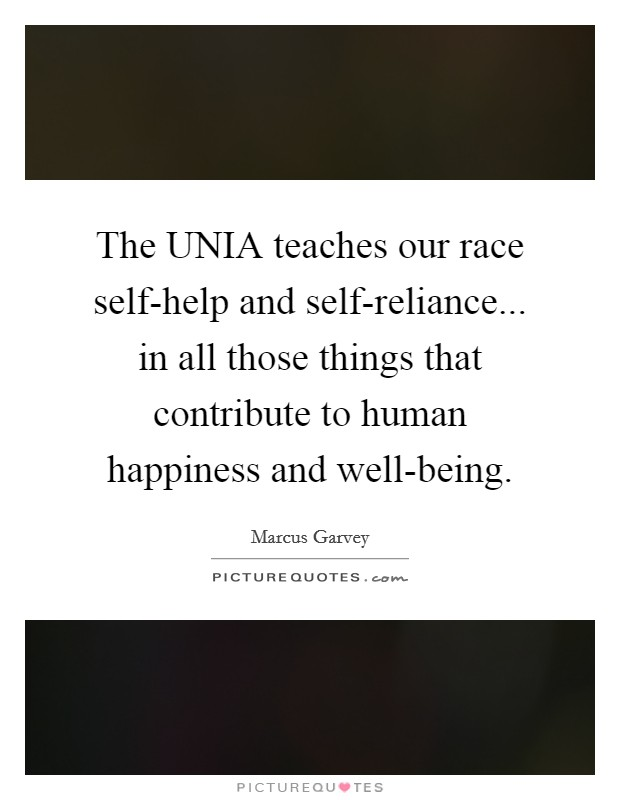The UNIA teaches our race self-help and self-reliance... in all those things that contribute to human happiness and well-being Picture Quote #1